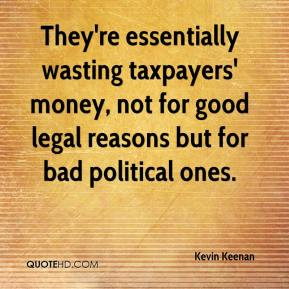 Kevin Keenan  - They're essentially wasting taxpayers' money, not for good legal reasons but for bad political ones.