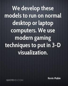 Kevin Mabie  - We develop these models to run on normal desktop or laptop computers. We use modern gaming techniques to put in 3-D visualization.