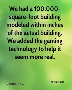 Kevin Mabie  - We had a 100,000-square-foot building modeled within inches of the actual building. We added the gaming technology to help it seem more real.