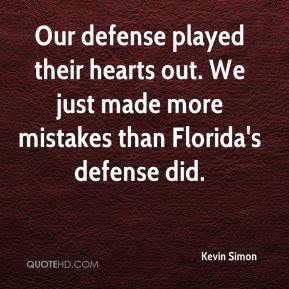 Kevin Simon  - Our defense played their hearts out. We just made more mistakes than Florida's defense did.