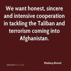 Khaleeq Ahmed  - We want honest, sincere and intensive cooperation in tackling the Taliban and terrorism coming into Afghanistan.
