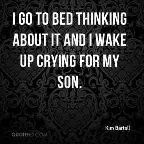 Kim Bartell  - I go to bed thinking about it and I wake up crying for my son.