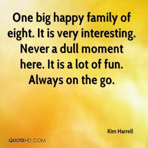 Kim Harrell  - One big happy family of eight. It is very interesting. Never a dull moment here. It is a lot of fun. Always on the go.