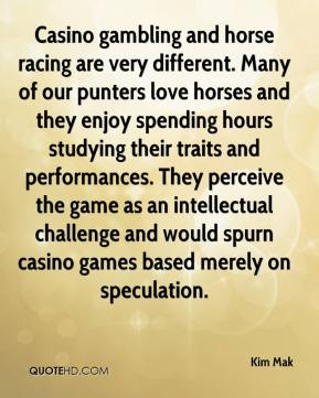 Kim Mak  - Casino gambling and horse racing are very different. Many of our punters love horses and they enjoy spending hours studying their traits and performances. They perceive the game as an intellectual challenge and would spurn casino games based merely on speculation.