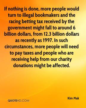 Kim Mak  - If nothing is done, more people would turn to illegal bookmakers and the racing betting tax received by the government might fall to around 6 billion dollars, from 12.3 billion dollars as recently as 1997. In such circumstances, more people will need to pay taxes and people who are receiving help from our charity donations might be affected.
