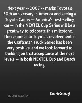 Kim McCullough  - Next year -- 2007 -- marks Toyota's 50th anniversary in America and seeing a Toyota Camry -- America's best-selling car -- in the NEXTEL Cup Series will be a great way to celebrate this milestone. The response to Toyota's involvement in the Craftsman Truck Series has been very positive, and we look forward to building on that acceptance at the next levels -- in both NEXTEL Cup and Busch racing.