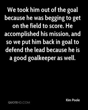 We took him out of the goal because he was begging to get on the field to score. He accomplished his mission, and so we put him back in goal to defend the lead because he is a good goalkeeper as well.