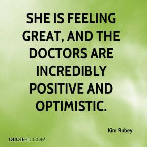 Kim Rubey  - She is feeling great, and the doctors are incredibly positive and optimistic.