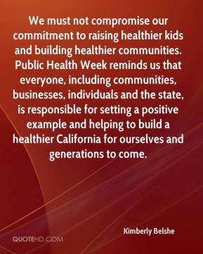 Kimberly Belshe  - We must not compromise our commitment to raising healthier kids and building healthier communities. Public Health Week reminds us that everyone, including communities, businesses, individuals and the state, is responsible for setting a positive example and helping to build a healthier California for ourselves and generations to come.