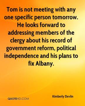 Kimberly Devlin  - Tom is not meeting with any one specific person tomorrow. He looks forward to addressing members of the clergy about his record of government reform, political independence and his plans to fix Albany.