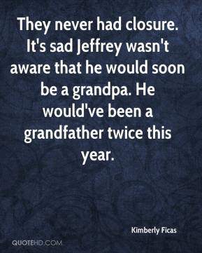 Kimberly Ficas  - They never had closure. It's sad Jeffrey wasn't aware that he would soon be a grandpa. He would've been a grandfather twice this year.