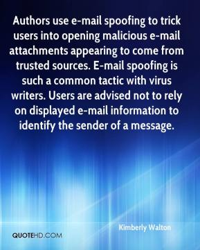 Kimberly Walton  - Authors use e-mail spoofing to trick users into opening malicious e-mail attachments appearing to come from trusted sources. E-mail spoofing is such a common tactic with virus writers. Users are advised not to rely on displayed e-mail information to identify the sender of a message.