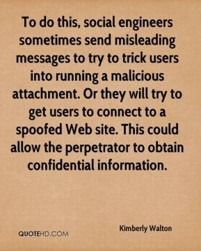 Kimberly Walton  - To do this, social engineers sometimes send misleading messages to try to trick users into running a malicious attachment. Or they will try to get users to connect to a spoofed Web site. This could allow the perpetrator to obtain confidential information.