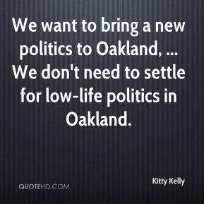 Kitty Kelly  - We want to bring a new politics to Oakland, ... We don't need to settle for low-life politics in Oakland.