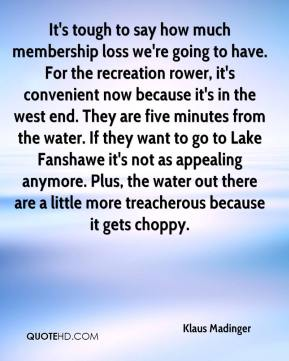 Klaus Madinger  - It's tough to say how much membership loss we're going to have. For the recreation rower, it's convenient now because it's in the west end. They are five minutes from the water. If they want to go to Lake Fanshawe it's not as appealing anymore. Plus, the water out there are a little more treacherous because it gets choppy.