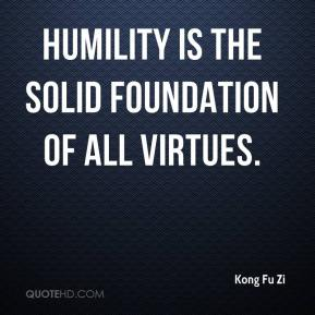 Kong Fu Zi - Humility is the solid foundation of all virtues.