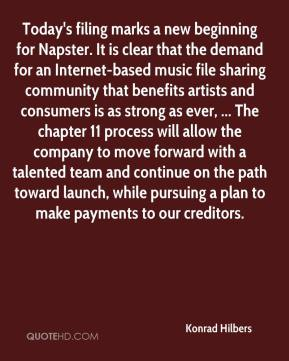 Konrad Hilbers  - Today's filing marks a new beginning for Napster. It is clear that the demand for an Internet-based music file sharing community that benefits artists and consumers is as strong as ever, ... The chapter 11 process will allow the company to move forward with a talented team and continue on the path toward launch, while pursuing a plan to make payments to our creditors.