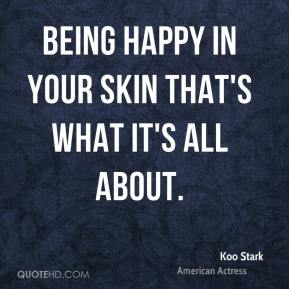 Koo Stark - Being happy in your skin that's what it's all about.