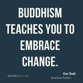 Koo Stark - Buddhism teaches you to embrace change.
