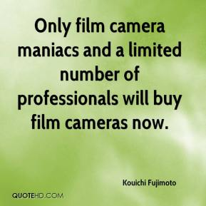 Kouichi Fujimoto  - Only film camera maniacs and a limited number of professionals will buy film cameras now.