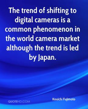 Kouichi Fujimoto  - The trend of shifting to digital cameras is a common phenomenon in the world camera market although the trend is led by Japan.