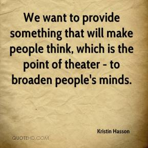 Kristin Hasson  - We want to provide something that will make people think, which is the point of theater - to broaden people's minds.