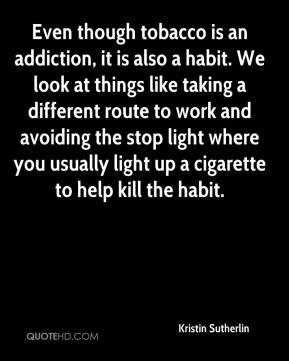 Kristin Sutherlin  - Even though tobacco is an addiction, it is also a habit. We look at things like taking a different route to work and avoiding the stop light where you usually light up a cigarette to help kill the habit.