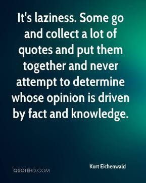 Kurt Eichenwald  - It's laziness. Some go and collect a lot of quotes and put them together and never attempt to determine whose opinion is driven by fact and knowledge.