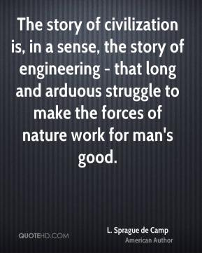 L. Sprague de Camp - The story of civilization is, in a sense, the story of engineering - that long and arduous struggle to make the forces of nature work for man's good.