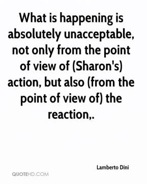 Lamberto Dini  - What is happening is absolutely unacceptable, not only from the point of view of (Sharon's) action, but also (from the point of view of) the reaction.
