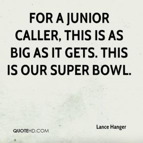 Lance Hanger  - For a junior caller, this is as big as it gets. This is our Super Bowl.