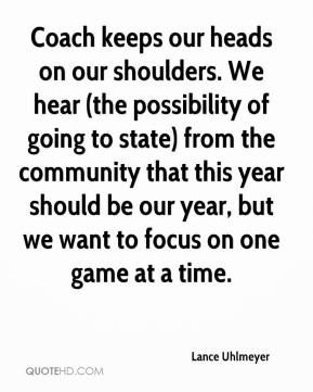 Lance Uhlmeyer  - Coach keeps our heads on our shoulders. We hear (the possibility of going to state) from the community that this year should be our year, but we want to focus on one game at a time.