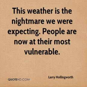 Larry Hollingworth  - This weather is the nightmare we were expecting. People are now at their most vulnerable.
