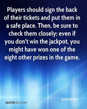 Larry Jansen  - Players should sign the back of their tickets and put them in a safe place. Then, be sure to check them closely; even if you don't win the jackpot, you might have won one of the eight other prizes in the game.
