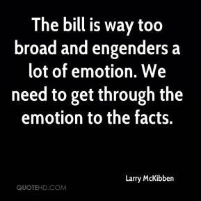 Larry McKibben  - The bill is way too broad and engenders a lot of emotion. We need to get through the emotion to the facts.