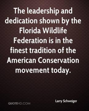 Larry Schweiger  - The leadership and dedication shown by the Florida Wildlife Federation is in the finest tradition of the American Conservation movement today.