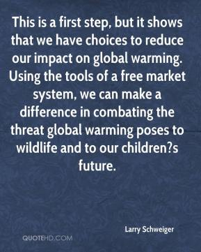 Larry Schweiger  - This is a first step, but it shows that we have choices to reduce our impact on global warming. Using the tools of a free market system, we can make a difference in combating the threat global warming poses to wildlife and to our children?s future.