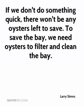 Larry Simns  - If we don't do something quick, there won't be any oysters left to save. To save the bay, we need oysters to filter and clean the bay.