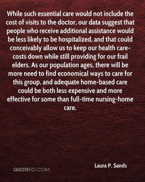 Laura P. Sands  - While such essential care would not include the cost of visits to the doctor, our data suggest that people who receive additional assistance would be less likely to be hospitalized, and that could conceivably allow us to keep our health care-costs down while still providing for our frail elders. As our population ages, there will be more need to find economical ways to care for this group, and adequate home-based care could be both less expensive and more effective for some than full-time nursing-home care.