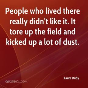 Laura Ruby  - People who lived there really didn't like it. It tore up the field and kicked up a lot of dust.