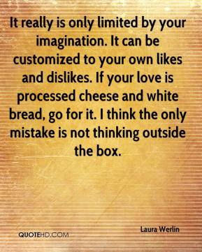 Laura Werlin  - It really is only limited by your imagination. It can be customized to your own likes and dislikes. If your love is processed cheese and white bread, go for it. I think the only mistake is not thinking outside the box.