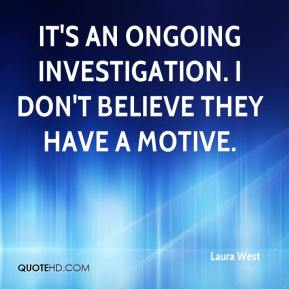 Laura West  - It's an ongoing investigation. I don't believe they have a motive.