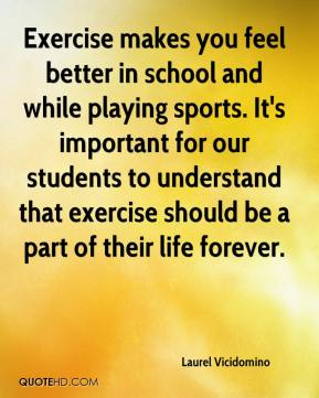 Laurel Vicidomino  - Exercise makes you feel better in school and while playing sports. It's important for our students to understand that exercise should be a part of their life forever.