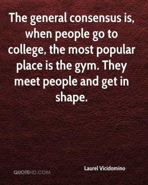 Laurel Vicidomino  - The general consensus is, when people go to college, the most popular place is the gym. They meet people and get in shape.