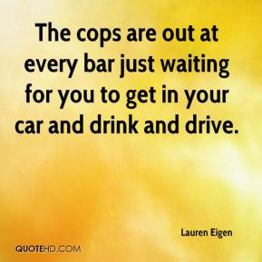 Lauren Eigen  - The cops are out at every bar just waiting for you to get in your car and drink and drive.