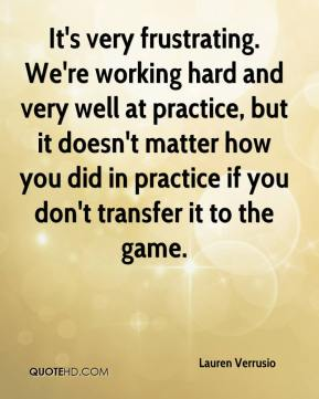 Lauren Verrusio  - It's very frustrating. We're working hard and very well at practice, but it doesn't matter how you did in practice if you don't transfer it to the game.