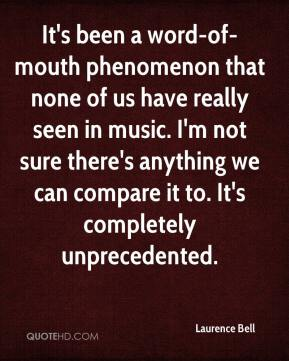 Laurence Bell  - It's been a word-of-mouth phenomenon that none of us have really seen in music. I'm not sure there's anything we can compare it to. It's completely unprecedented.