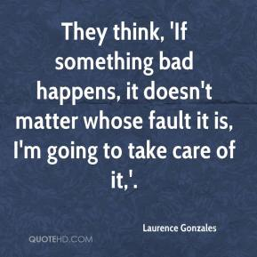 Laurence Gonzales  - They think, 'If something bad happens, it doesn't matter whose fault it is, I'm going to take care of it,'.