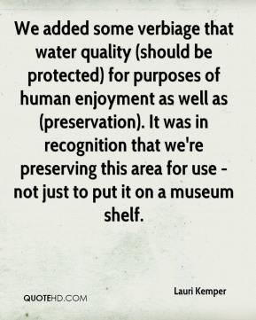 Lauri Kemper  - We added some verbiage that water quality (should be protected) for purposes of human enjoyment as well as (preservation). It was in recognition that we're preserving this area for use - not just to put it on a museum shelf.