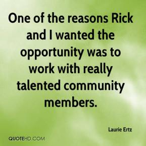 Laurie Ertz  - One of the reasons Rick and I wanted the opportunity was to work with really talented community members.